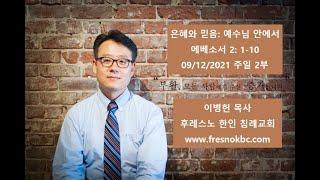 은혜와 믿음: 예수님 안에서 에베소서 2: 1-10 후레스노 한인 침례교회(Fresno Korean Baptist Church) 주일 2부 예배 09/12/2021