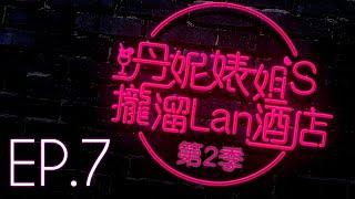 【丹妮婊姐's攏溜Lan酒店 Season2 EP.7】一句話惹火女友!