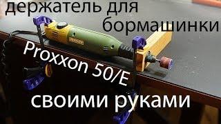 Держатель для бормашины Proxxon 50/E своими руками
