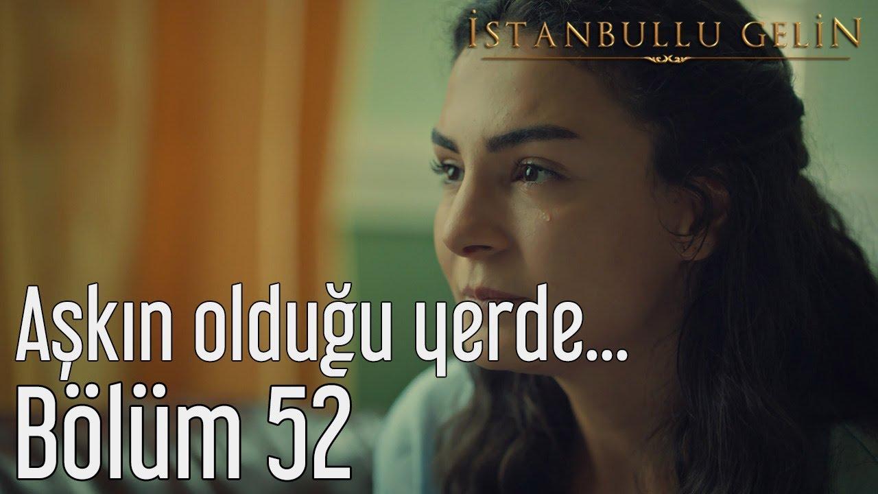 İstanbullu Gelin 52. Bölüm - Aşkın Olduğu Yerde...