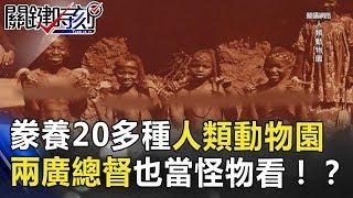 百年前豢養20多種「人類」動物園 兩廣總督也當怪物看!? 關鍵時刻 20180621-6 馬西屏