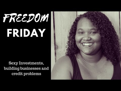 Freedom Friday, Sexy Investments, building businesses and credit problems
