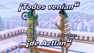 en el Valle de México todos decían que venían de Aztlán, era una creencia compartida por muchos