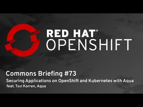 OpenShift Commons Briefing #73: Securing Applications on OpenShift and Kubernetes with Aqua