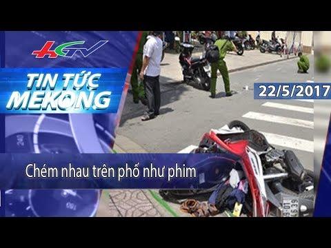HGTV | Tin tức Mekong: Chém nhau trên phố như phim – 22/5/2017