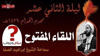 اللقاء المفتوح | الشيخ إبراهيم الصفا | ليلة ١٢ محرم ١٤٣٩هـ | مأتم إسكان سترة الشمالي