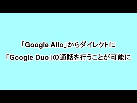 「Google Allo」からダイレクトに「Google Duo」の通話を行うことが可能に