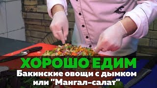 """Видеокухня """"Хорошо Едим"""": Бакинские овощи с дымком или """"Мангал-салат"""""""