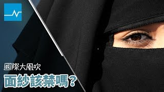 以平權與安全之名:穆斯林面紗禁令合理嗎?|國際大風吹|EP52