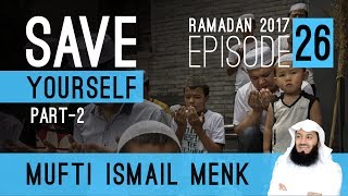 Ramadan 2017 - Save Yourself Part 2 Episode 26 Mufti Ismail Menk