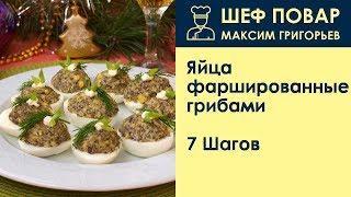 Яйца фаршированные грибами . Рецепт от шеф повара Максима Григорьева
