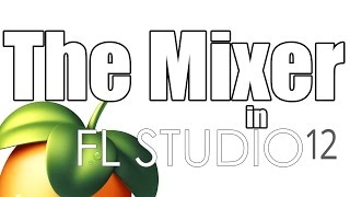 How To Use FL Studio 12 - [5/5] How To Use The Mixer