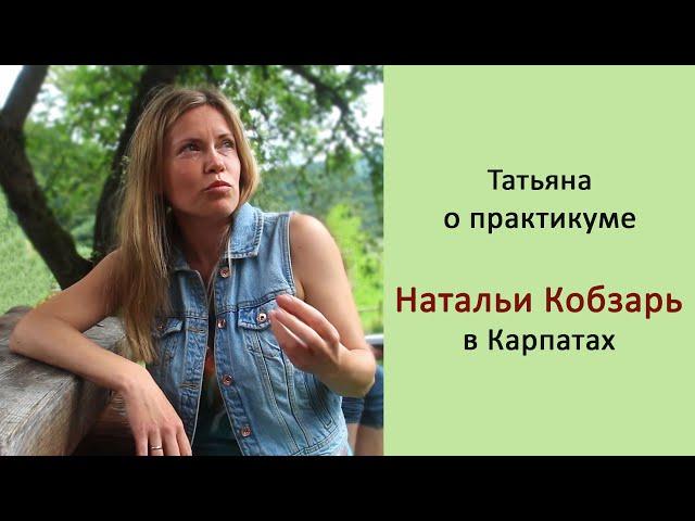 Практикум Натальи Кобзарь в Карпатах, отзыв Татьяны г. Киев