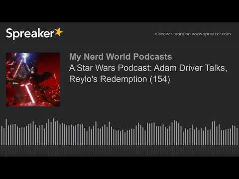 A Star Wars Podcast: Adam Driver Talks, Reylo's Redemption (154)