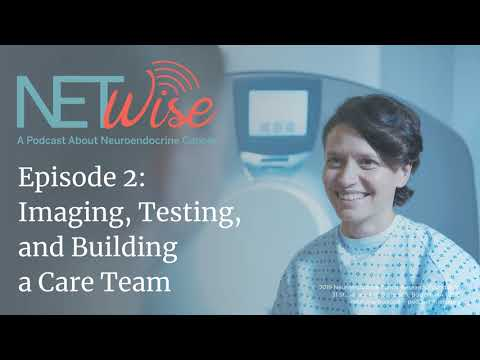NETWise: A Podcast about Neuroendocrine Cancer. Imaging, Testing, and Building a Care Team.