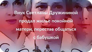 Внук Светланы Дружининой продал жилье покойной матери, перестав общаться с бабушкой