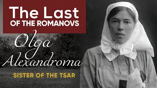 The Last of the Romanovs | Grand Duchess Olga Alexandrovna
