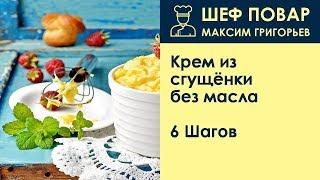 Крем из сгущёнки без масла . Рецепт от шеф повара Максима Григорьева