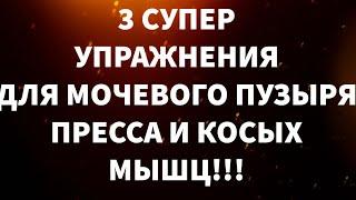 3 СУПЕР УПРАЖНЕНИЯ ДЛЯ МОЧЕВОГО ПУЗЫРЯ, ПРЕССА И КОСЫХ МЫШЦ!