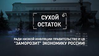 """Ради низкой инфляции правительство и ЦБ """"заморозит"""" экономику России! [Сухой остаток]"""