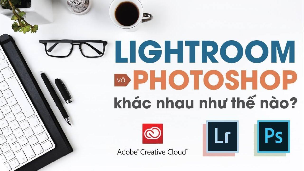 Lightroom khác Photoshop như thế nào? | Bên lề Lightroom