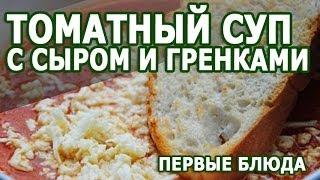 Рецепты блюд. Томатный суп с сыром и гренками рецепт приготовления