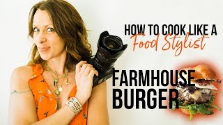 How to Cook Like a Food Stylist | Episode 6 | Farmhouse Burger
