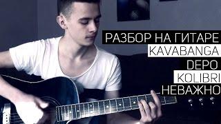 Kavabanga & Depo & Kolibri - Неважно (урок на гитаре, аккорды)