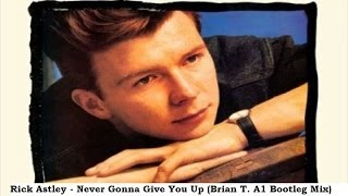 Rick Astley - Never Gonna Give You Up (Brian T. A1 Bootleg Mix)