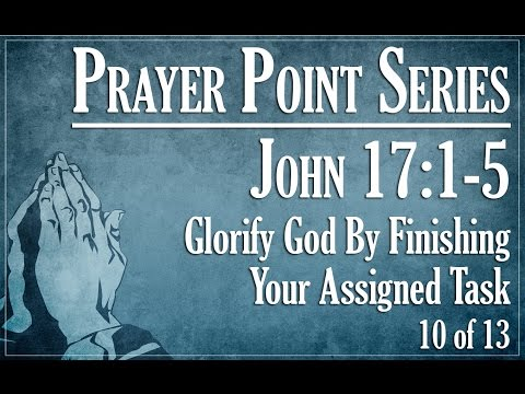 Prayer Points: Glorify God By Finishing Your Assigned Task - John 17:1-5