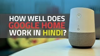 You Can Now Talk to Google Home in Hindi | How Well Does It Work?