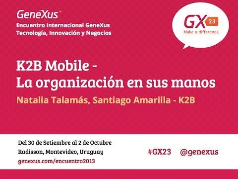 GeneXus GX23: K2B Mobile - La organización en sus manos - Natalia Talamás, Santiago Amarilla - K2B