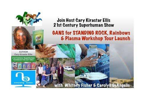 GANS for Standing Rock, Rainbows, Plasma Energy Workshops Tour Launch - 21st Century Superhuman Show