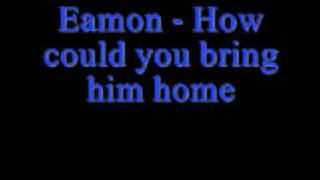 Eamon How could you bring him home *Lyrics*