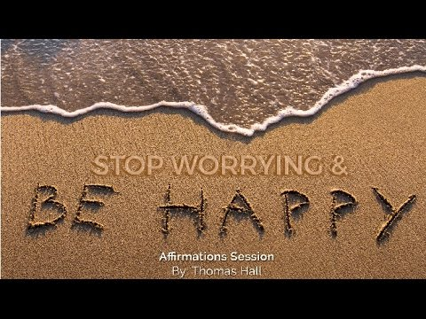 Stop Worrying & Be Happy - Affirmations Session - By Thomas Hall