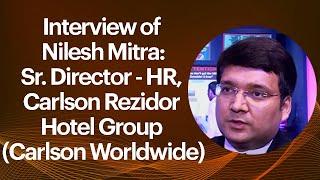 Interview of Nilesh Mitra : Sr. Director - HR, Carlson Rezidor Hotel Group (Carlson Worldwide)