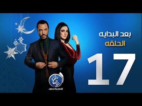 مسلسل بعد البداية - الحلقة السابعة عشرة | Episode 17 - Ba3d El Bedaya