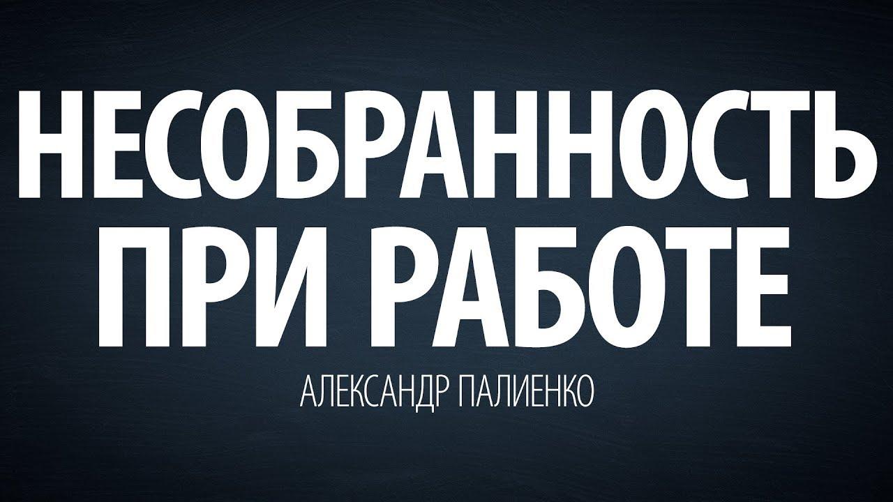 Александр Палиенко - Несобранность при работе.