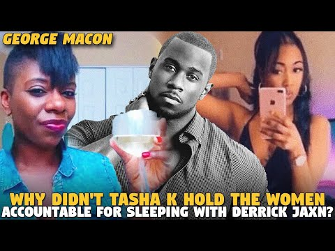 Why Didn't Tasha K Hold The Women Accountable For Sleeping With @Derrick Jaxn ? (@GEORGE MACON