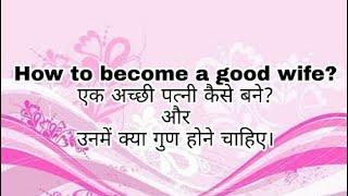 एक अच्छी पत्नी कैसे बने? और अच्छी पत्नी के गुण। How to become a good wife ?