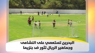 حسام نصار - البحرين تستعصي على النشامى وجماهير الريال تثور ضد بنزيما