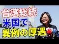 台湾 蔡英文総統 米国で異例の厚遇を受ける!