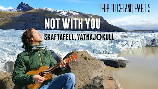 Not With You (original) - live at Skaftafell, Vatnajökull - Trip to Iceland, part 5