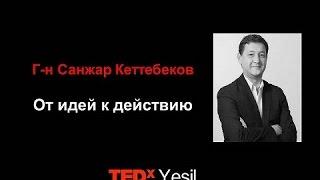 Как перейти от идей к действию | Санжар Кеттебеков | TEDxYesil