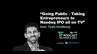 Ep 117 | Going Public - Taking Entrepreneurs to Nasdaq IPO all on TV | Interview with Todd Goldberg