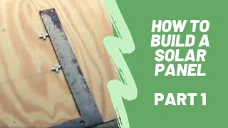 How To Build A Solar Panel - Part 1
