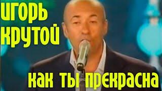 """Игорь Крутой """"Как ты прекрасна"""""""