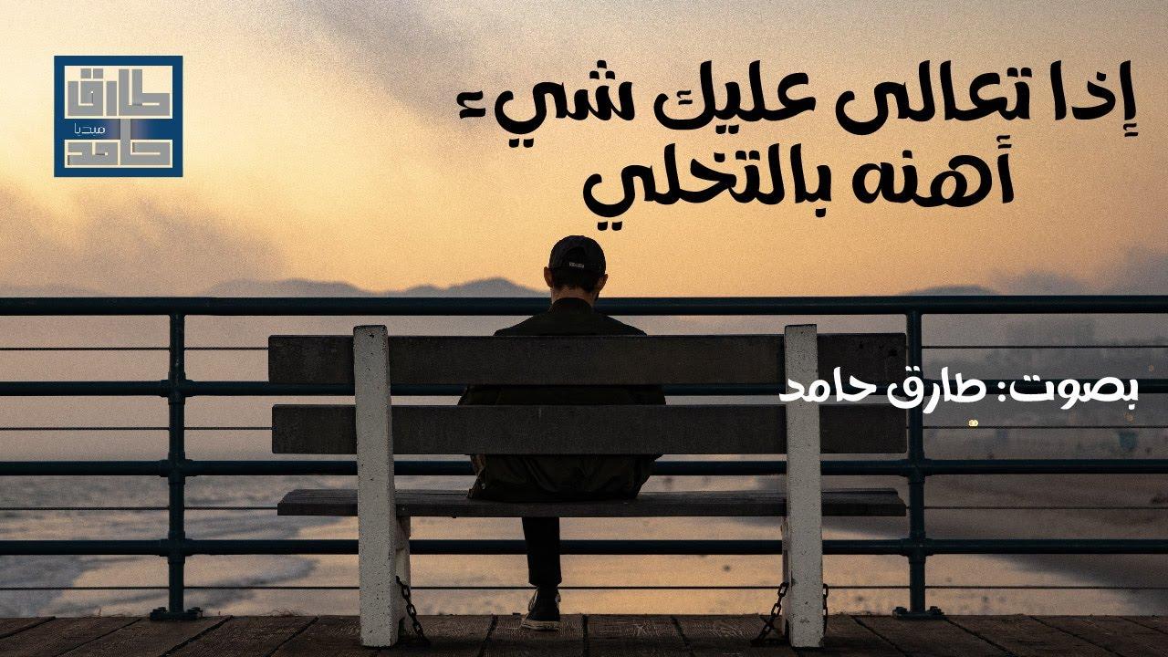 إذا تَعالى عليكَ شئٌ أهنهُ بالتخلّي | طارق حامد
