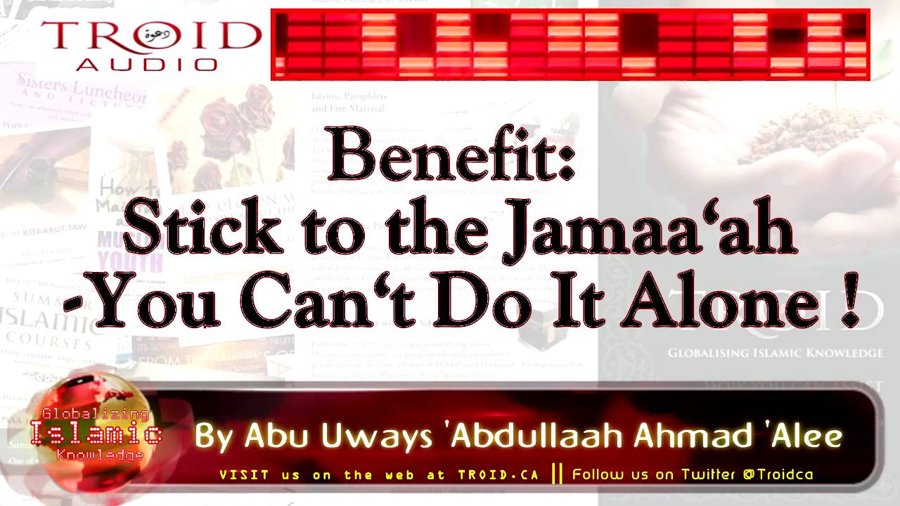 STICK TO THE JAMAA'AH - YOU CAN'T DO IT ALONE!!