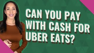 Can you pay with cash for Uber eats?
